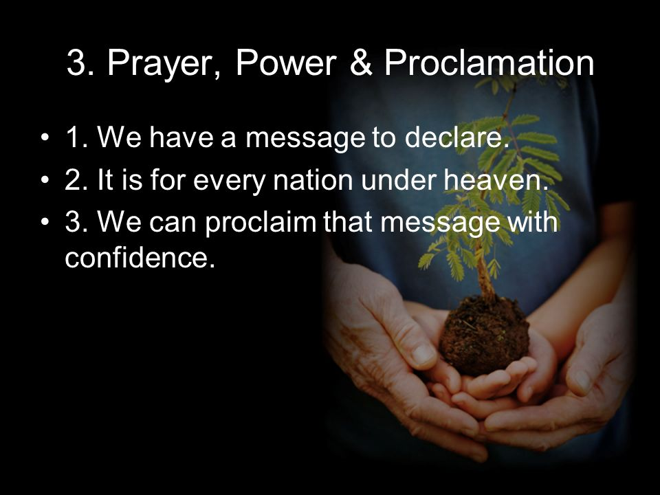 3. Prayer, Power & Proclamation 1. We have a message to declare.