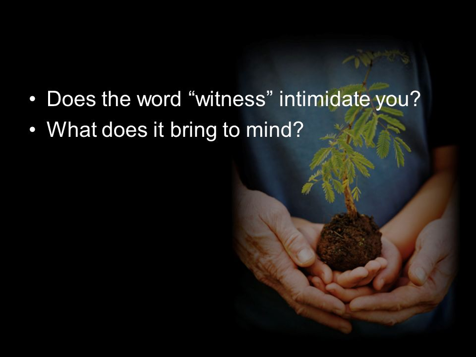 Does the word witness intimidate you What does it bring to mind