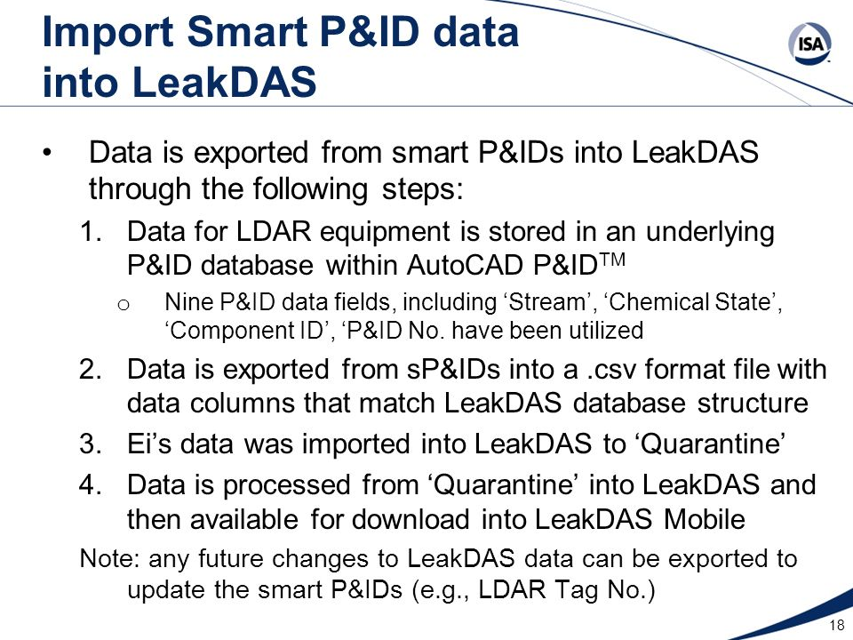 18 Import Smart P&ID data into LeakDAS Data is exported from smart P&IDs into LeakDAS through the following steps: 1.Data for LDAR equipment is stored