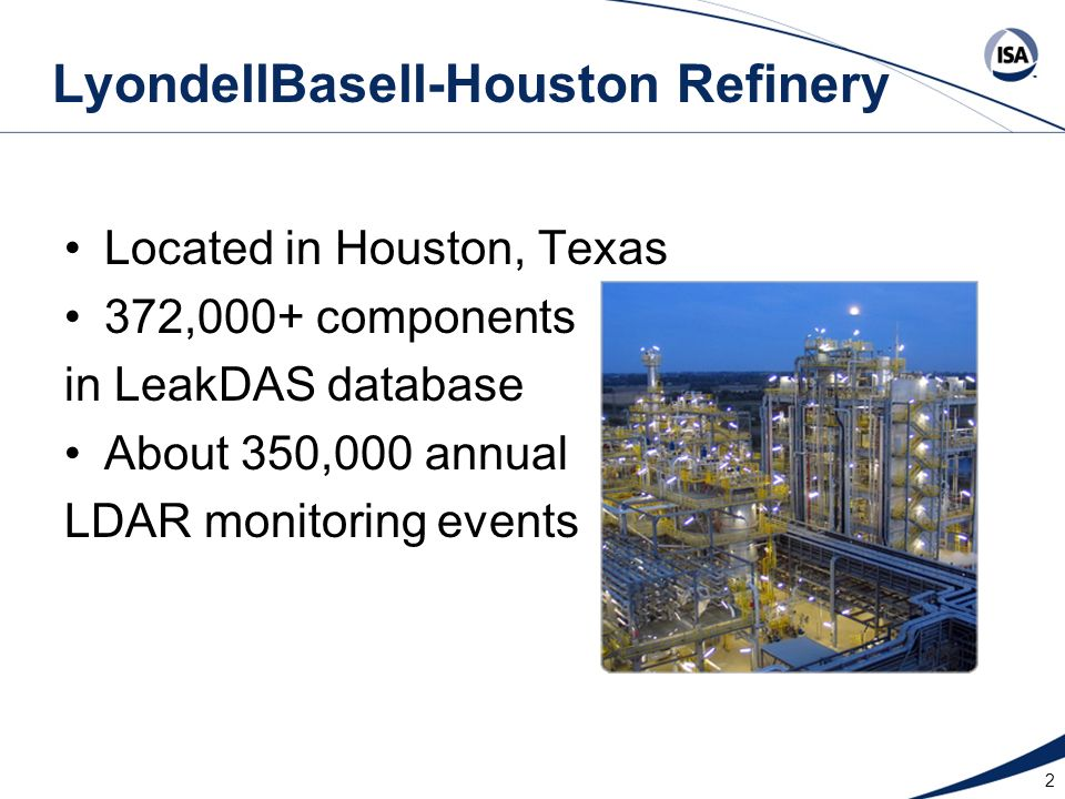 2 LyondellBasell-Houston Refinery Located in Houston, Texas 372,000+ components in LeakDAS database About 350,000 annual LDAR monitoring events