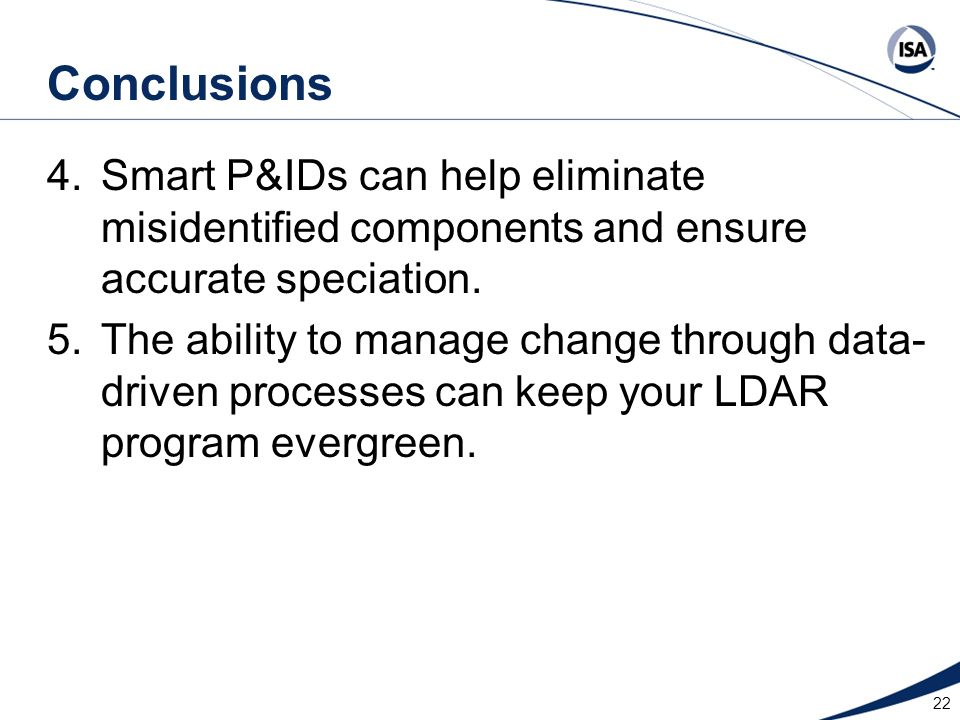 22 Conclusions 4.Smart P&IDs can help eliminate misidentified components and ensure accurate speciation. 5.The ability to manage change through data-