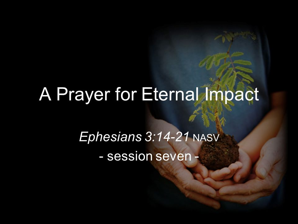 A Prayer for Eternal Impact Ephesians 3:14-21 NASV - session seven -