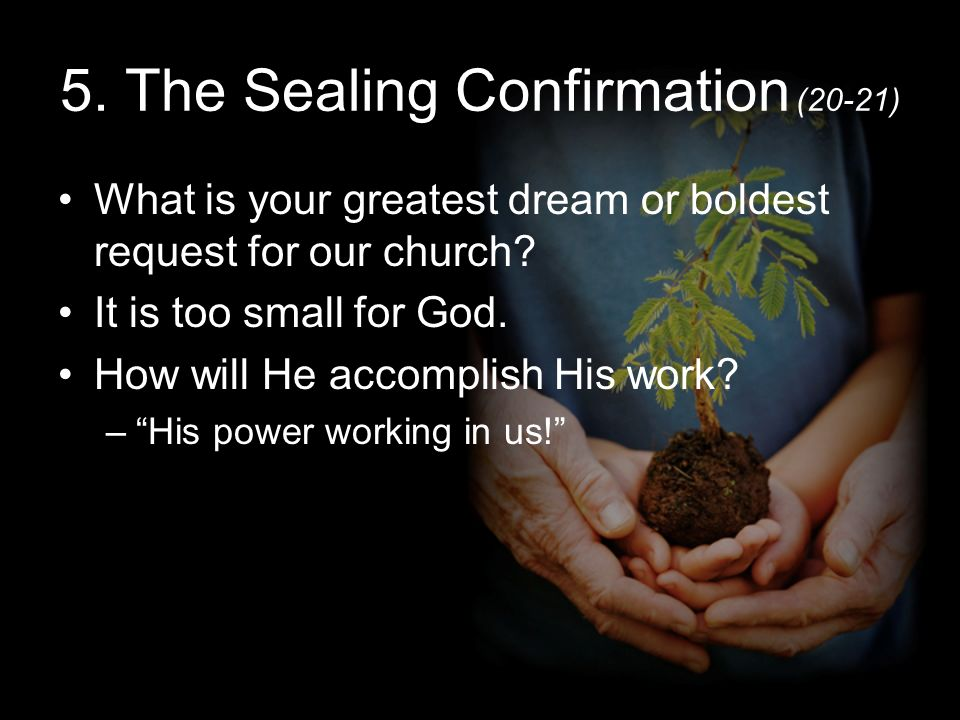 5. The Sealing Confirmation (20-21) What is your greatest dream or boldest request for our church.