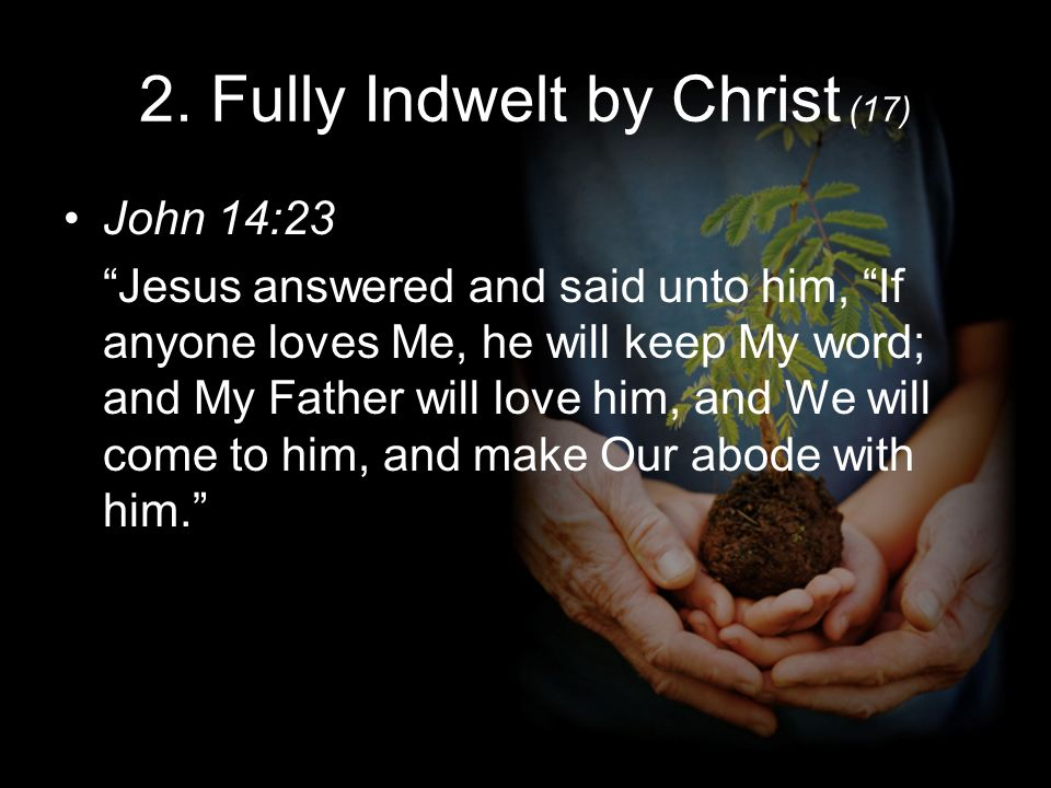 2. Fully Indwelt by Christ (17) John 14:23 Jesus answered and said unto him, If anyone loves Me, he will keep My word; and My Father will love him, an