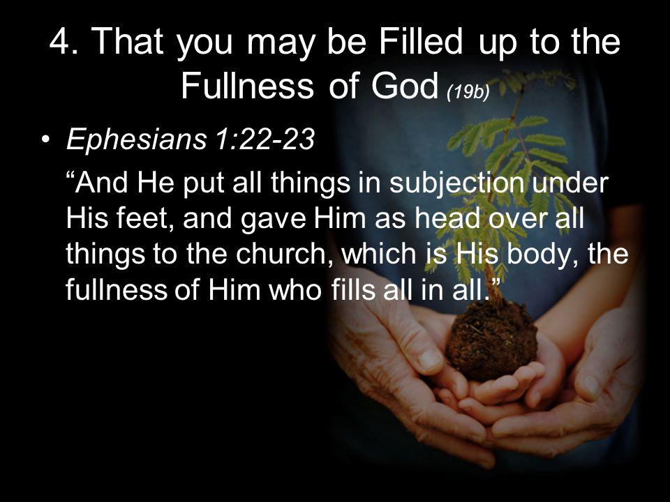 4. That you may be Filled up to the Fullness of God (19b) Ephesians 1:22-23 And He put all things in subjection under His feet, and gave Him as head o