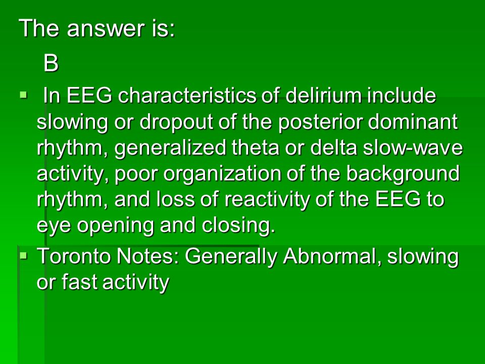 The answer is: B In EEG characteristics of delirium include slowing or dropout of the posterior dominant rhythm, generalized theta or delta slow-wave