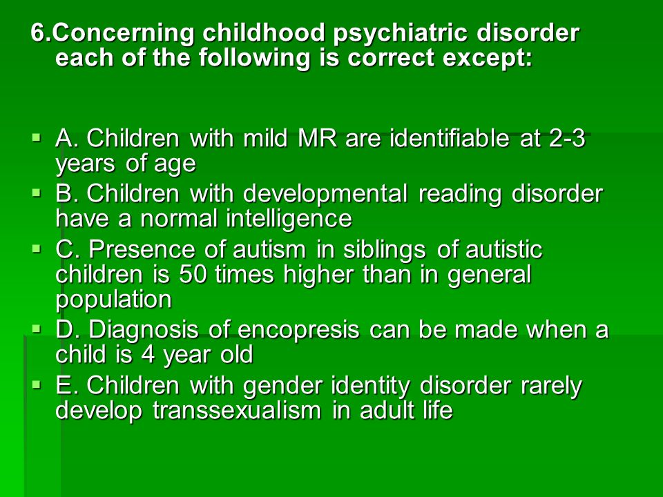 6.Concerning childhood psychiatric disorder each of the following is correct except: A. Children with mild MR are identifiable at 2-3 years of age A.