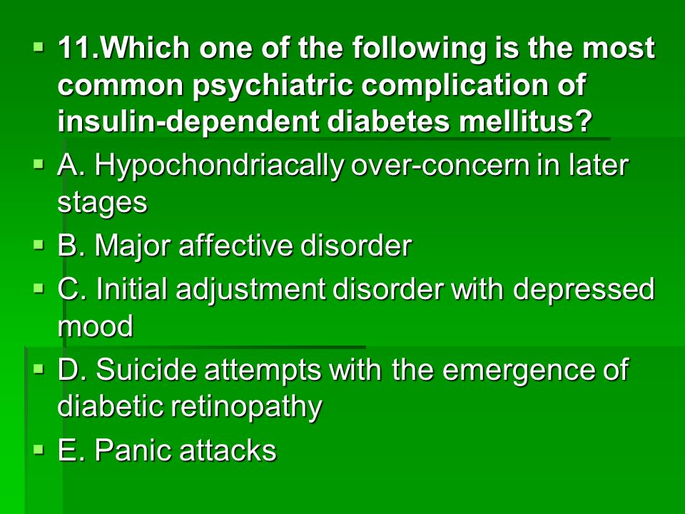 11.Which one of the following is the most common psychiatric complication of insulin-dependent diabetes mellitus? 11.Which one of the following is the