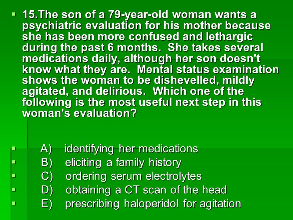 15.The son of a 79-year-old woman wants a psychiatric evaluation for his mother because she has been more confused and lethargic during the past 6 mon