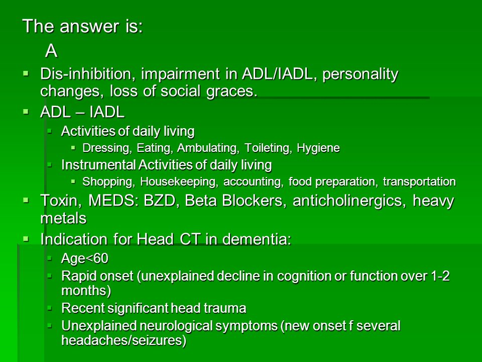 The answer is: A Dis-inhibition, impairment in ADL/IADL, personality changes, loss of social graces. Dis-inhibition, impairment in ADL/IADL, personali