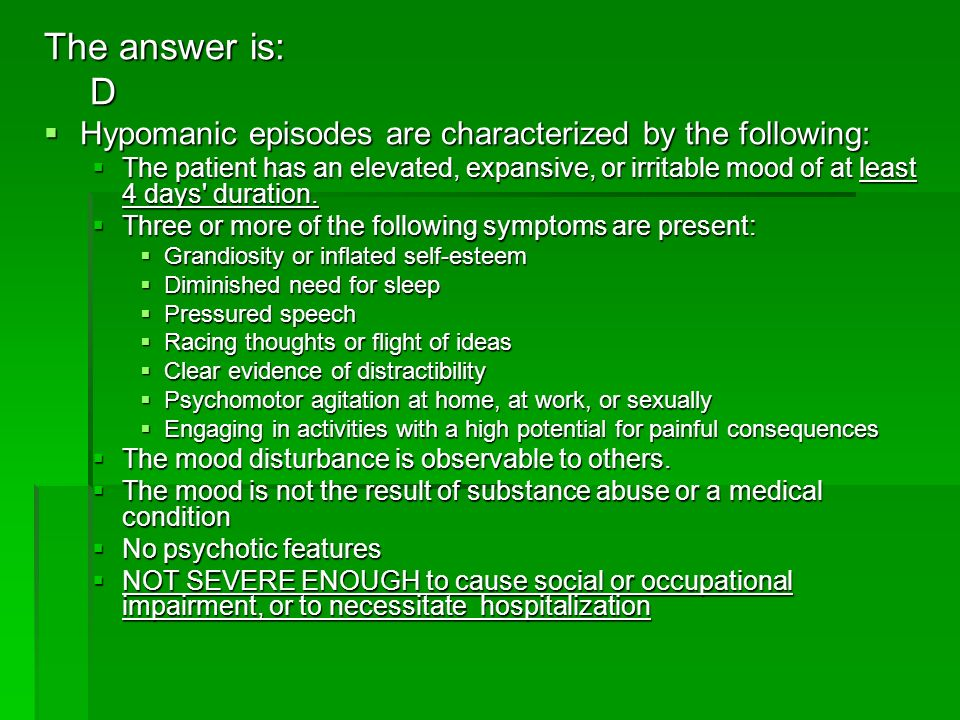 The answer is: D Hypomanic episodes are characterized by the following: Hypomanic episodes are characterized by the following: The patient has an elev