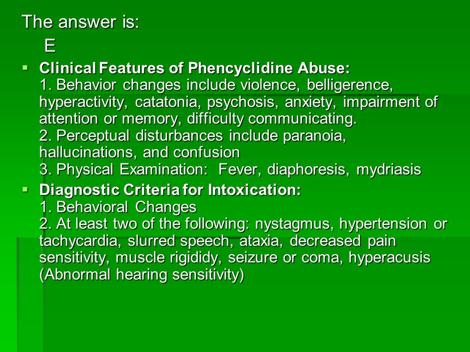 The answer is: E Clinical Features of Phencyclidine Abuse: 1. Behavior changes include violence, belligerence, hyperactivity, catatonia, psychosis, an