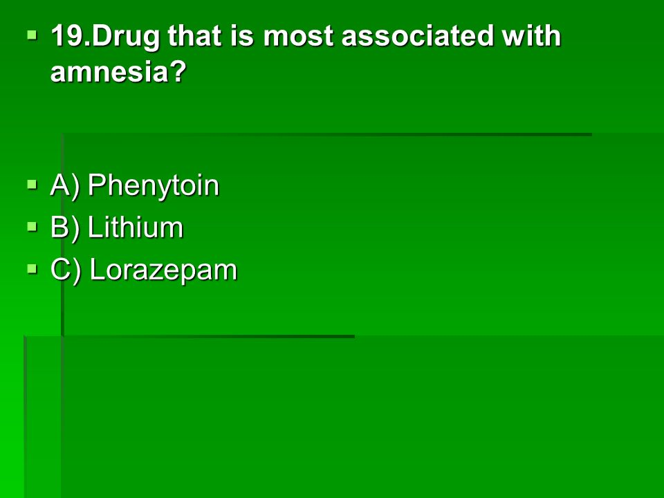 19.Drug that is most associated with amnesia? 19.Drug that is most associated with amnesia? A) Phenytoin A) Phenytoin B) Lithium B) Lithium C) Lorazep