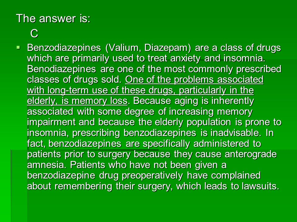 The answer is: C Benzodiazepines (Valium, Diazepam) are a class of drugs which are primarily used to treat anxiety and insomnia. Benodiazepines are on