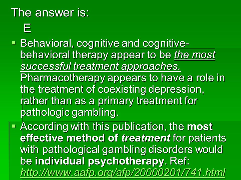 The answer is: E Behavioral, cognitive and cognitive- behavioral therapy appear to be the most successful treatment approaches. Pharmacotherapy appear