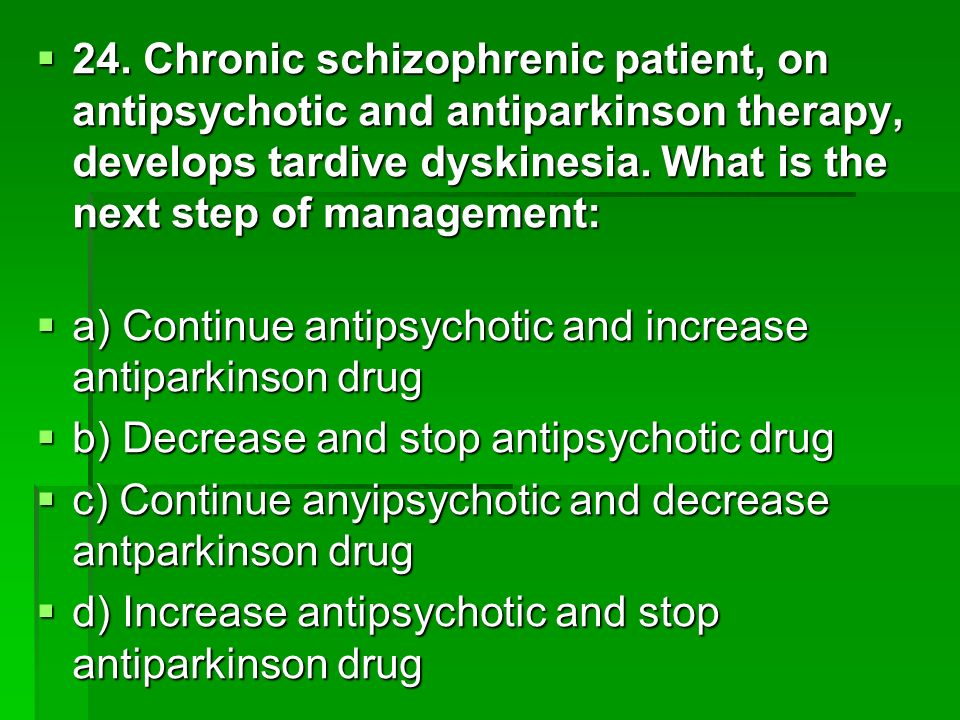 24. Chronic schizophrenic patient, on antipsychotic and antiparkinson therapy, develops tardive dyskinesia. What is the next step of management: 24. C