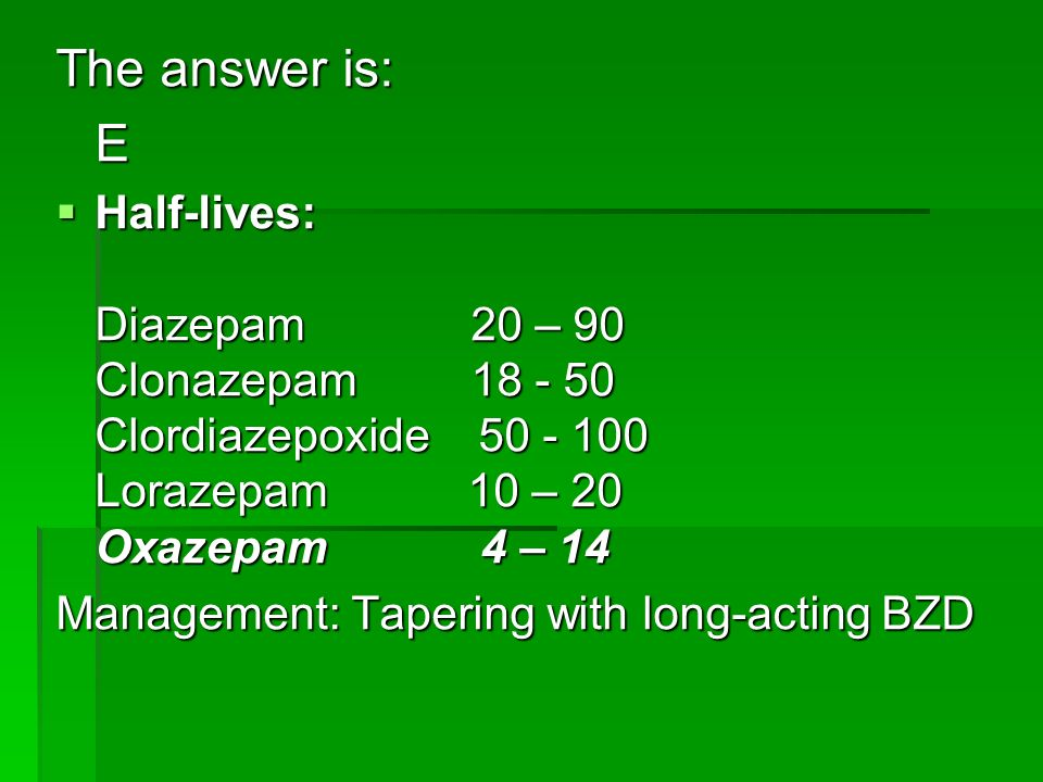 The answer is: E Half-lives: Diazepam 20 – 90 Clonazepam 18 - 50 Clordiazepoxide 50 - 100 Lorazepam 10 – 20 Oxazepam 4 – 14 Half-lives: Diazepam 20 –