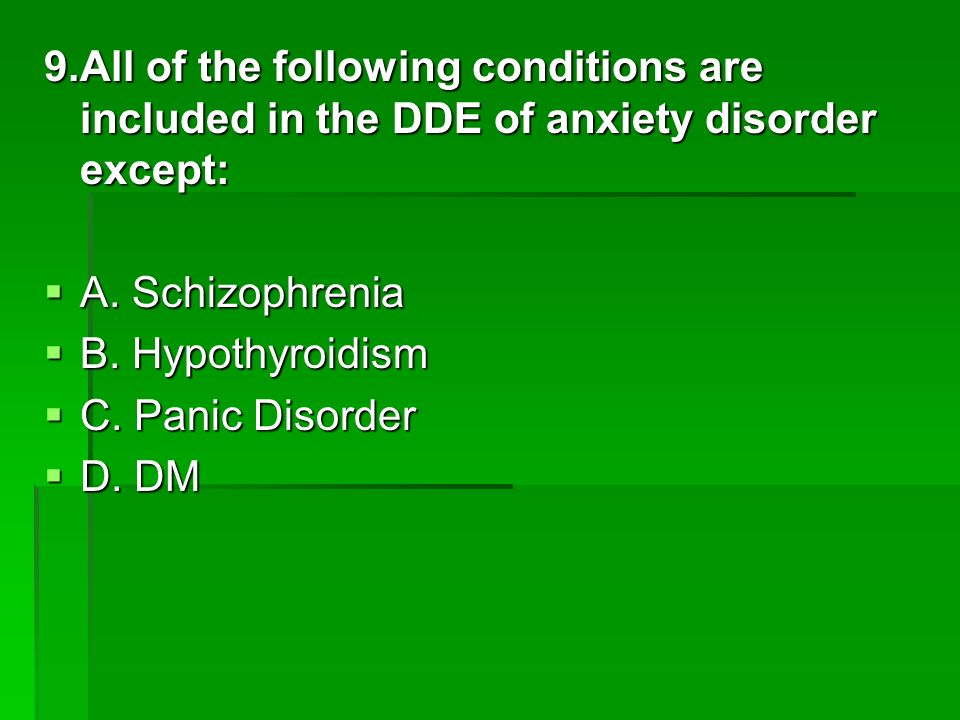 9.All of the following conditions are included in the DDE of anxiety disorder except: A. Schizophrenia A. Schizophrenia B. Hypothyroidism B. Hypothyro