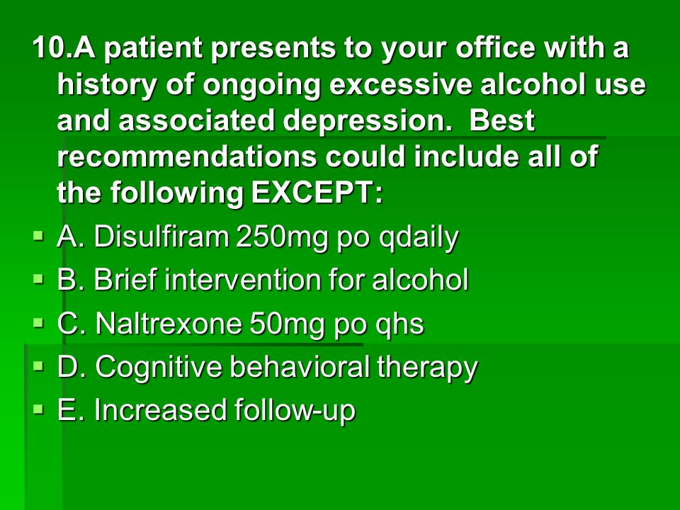 10.A patient presents to your office with a history of ongoing excessive alcohol use and associated depression. Best recommendations could include all