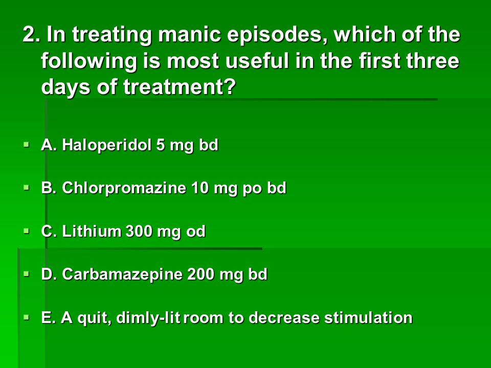 The answer is: A Mood Stabilizers: Mood Stabilizers: Lithium: Therapeutic Response within 7-14 days up to 3 weeks, 600-1500 mg/day - ) 0.5 -1.2 mmol/L (1.0-1.25 mmol/L Acute) – Monitoring: Biweekly or Monthly, q2months – Thyroid and Creatinine 6 months, UA annual Lithium: Therapeutic Response within 7-14 days up to 3 weeks, 600-1500 mg/day - ) 0.5 -1.2 mmol/L (1.0-1.25 mmol/L Acute) – Monitoring: Biweekly or Monthly, q2months – Thyroid and Creatinine 6 months, UA annual Carbamazepine (Tegretol): 750-3000 mg/day Carbamazepine (Tegretol): 750-3000 mg/day Rapid cycling, Severe sleep problems, Can t take Depakote Rapid cycling, Severe sleep problems, Can t take Depakote lamotrigine/Lamictal : Depression is the dominant symptom, Dysphoric mood lamotrigine/Lamictal : Depression is the dominant symptom, Dysphoric mood Valproic Acid (Depakene-Epival) Valproic Acid (Depakene-Epival) valproate/Depakote : Need something strong and fast, Male gender, and not afraid of weight gain risk Rapid cycling, Significant manic symptoms valproate/Depakote : Need something strong and fast, Male gender, and not afraid of weight gain risk Rapid cycling, Significant manic symptoms Antipsychotics: Antipsychotics: Haloperidol: 0.5-5 PO b/tid, Haloperidol: 0.5-5 PO b/tid, Chlorpromazine (largactil): Chlorpromazine (largactil): 10-15 PO b/tid FDA:To control the manifestations of the manic type of manic-depressive illness, low potency Olanzapine/Zyprexa : Emergency-level symptoms, Need help really fast,Can use on as-needed basis Olanzapine/Zyprexa : Emergency-level symptoms, Need help really fast,Can use on as-needed basis