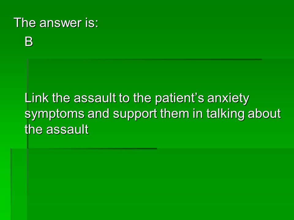 The answer is: B Link the assault to the patients anxiety symptoms and support them in talking about the assault