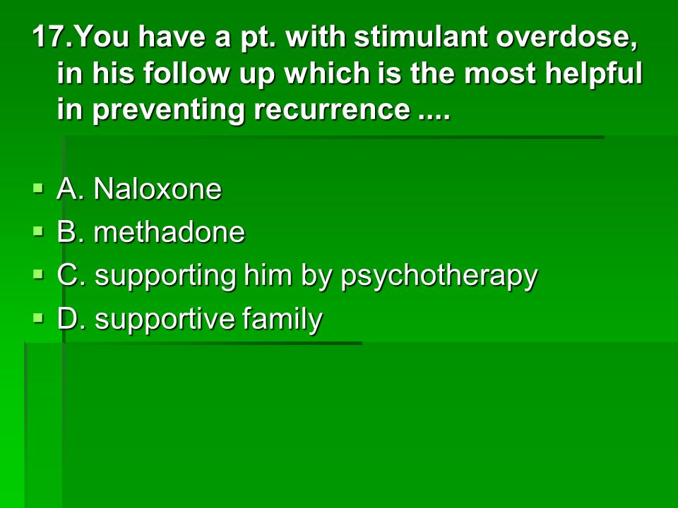 17.You have a pt. with stimulant overdose, in his follow up which is the most helpful in preventing recurrence.... A. Naloxone A. Naloxone B. methadon