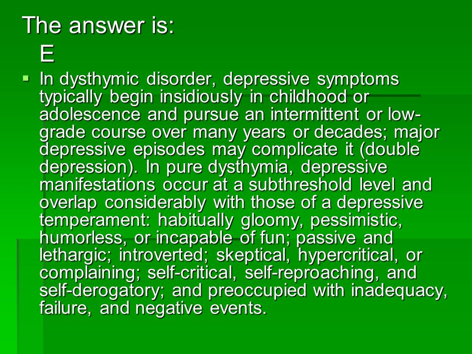 The answer is: E In dysthymic disorder, depressive symptoms typically begin insidiously in childhood or adolescence and pursue an intermittent or low-