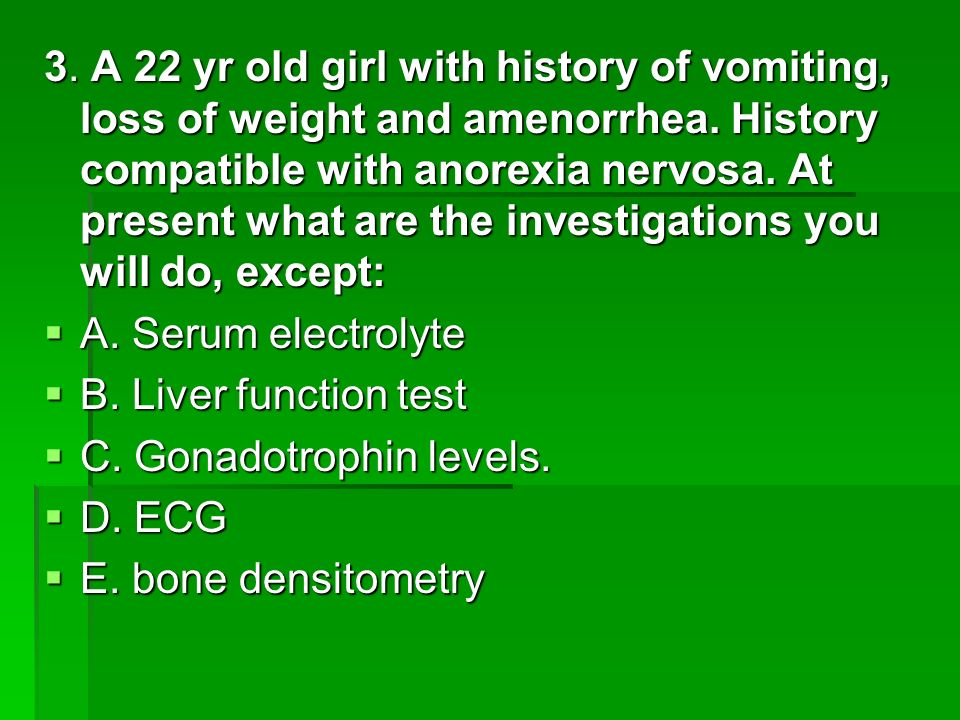 3. A 22 yr old girl with history of vomiting, loss of weight and amenorrhea. History compatible with anorexia nervosa. At present what are the investi
