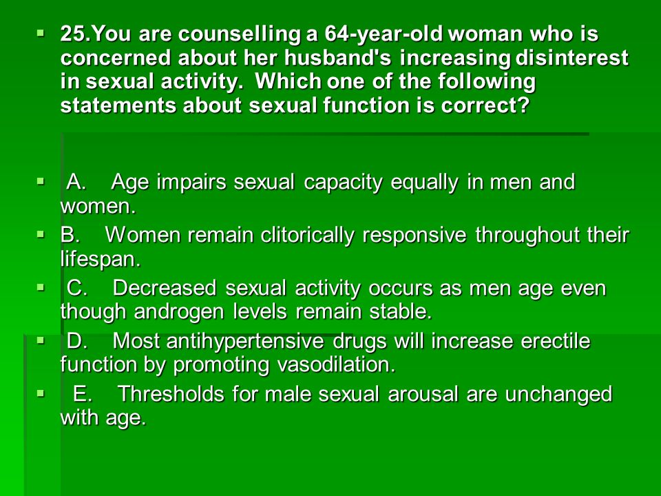 25.You are counselling a 64-year-old woman who is concerned about her husband's increasing disinterest in sexual activity. Which one of the following