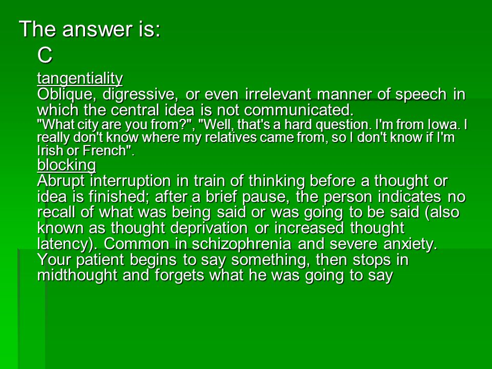 The answer is: C tangentiality Oblique, digressive, or even irrelevant manner of speech in which the central idea is not communicated.