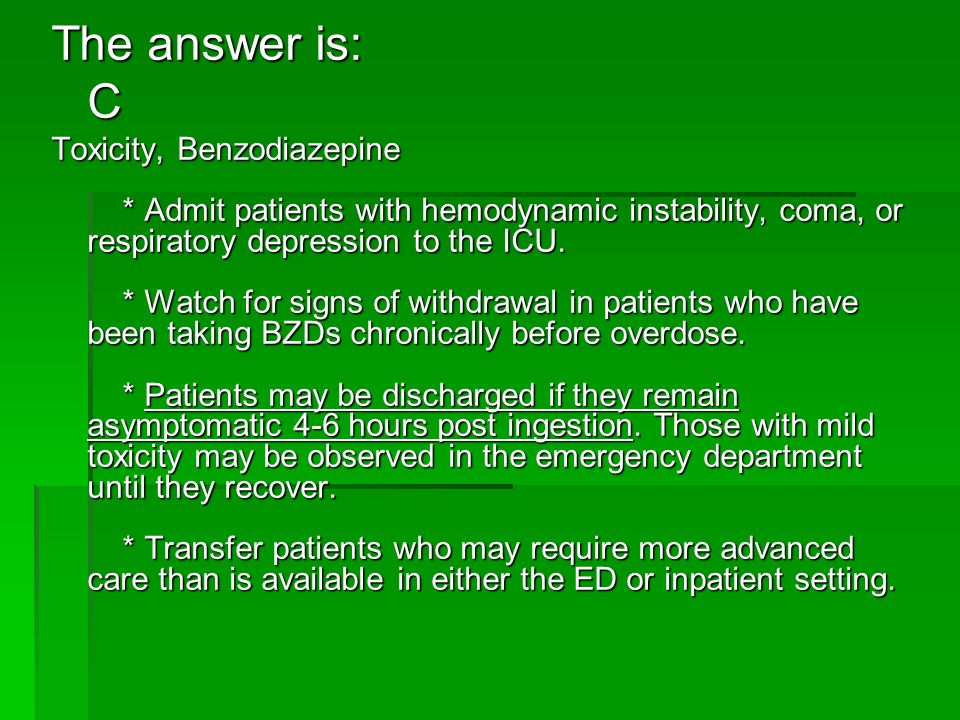The answer is: C Toxicity, Benzodiazepine * Admit patients with hemodynamic instability, coma, or respiratory depression to the ICU. * Watch for signs