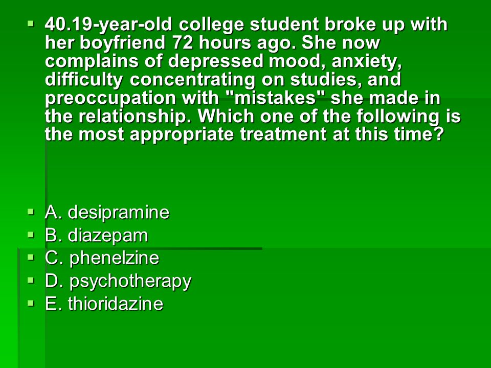 40.19-year-old college student broke up with her boyfriend 72 hours ago. She now complains of depressed mood, anxiety, difficulty concentrating on stu