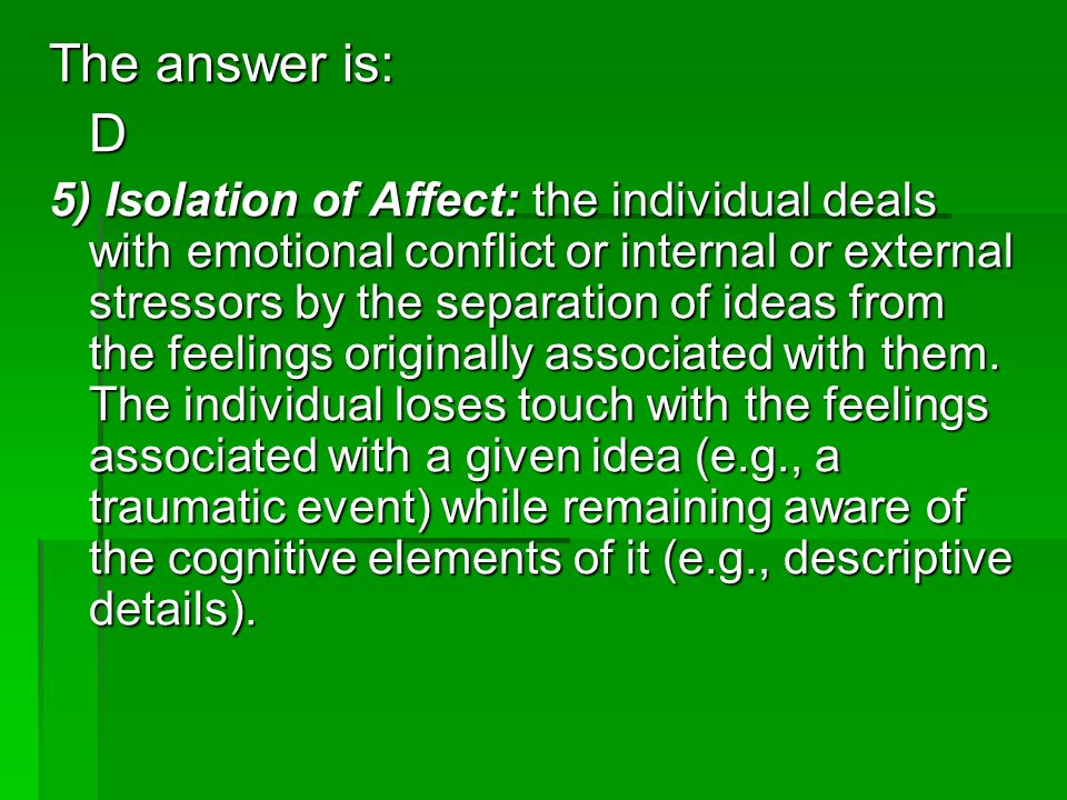 The answer is: D 5) Isolation of Affect: the individual deals with emotional conflict or internal or external stressors by the separation of ideas fro