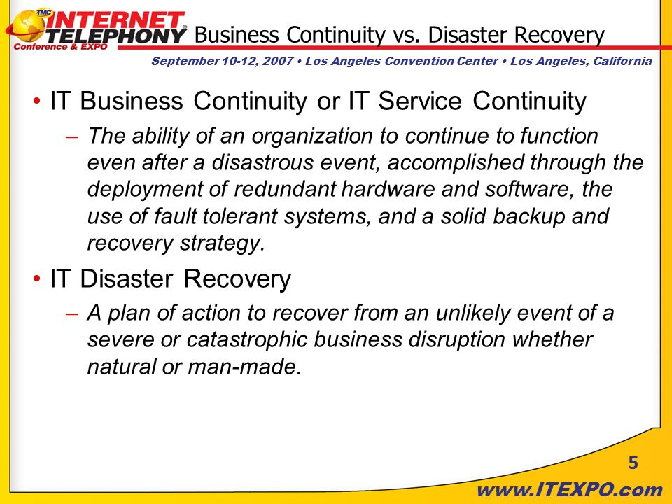 September 10-12, 2007 Los Angeles Convention Center Los Angeles, California www.ITEXPO.com 5 Business Continuity vs. Disaster Recovery IT Business Con