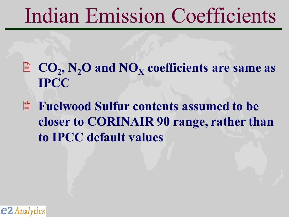 Indian Emission Coefficients 2CO 2, N 2 O and NO X coefficients are same as IPCC 2Fuelwood Sulfur contents assumed to be closer to CORINAIR 90 range, rather than to IPCC default values