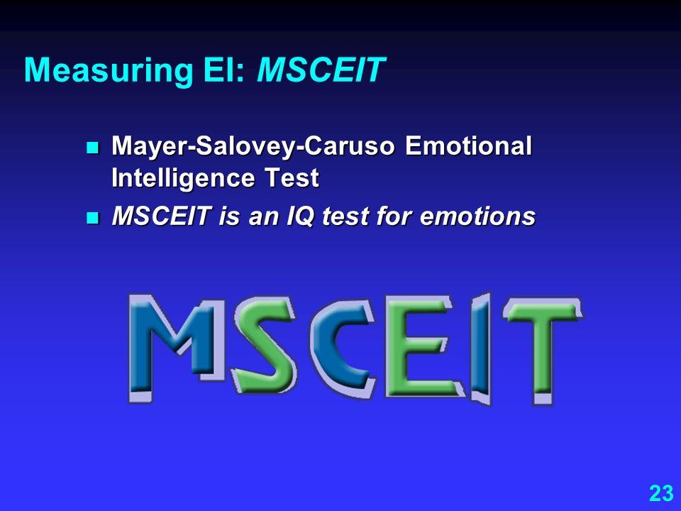 23 Measuring EI: MSCEIT Mayer-Salovey-Caruso Emotional Intelligence Test Mayer-Salovey-Caruso Emotional Intelligence Test MSCEIT is an IQ test for emo