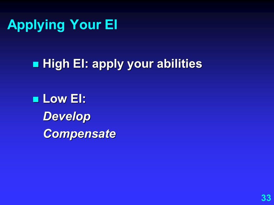 33 Applying Your EI High EI: apply your abilities High EI: apply your abilities Low EI: Low EI:DevelopCompensate