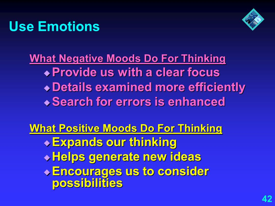42 Use Emotions What Negative Moods Do For Thinking Provide us with a clear focus Provide us with a clear focus Details examined more efficiently Deta
