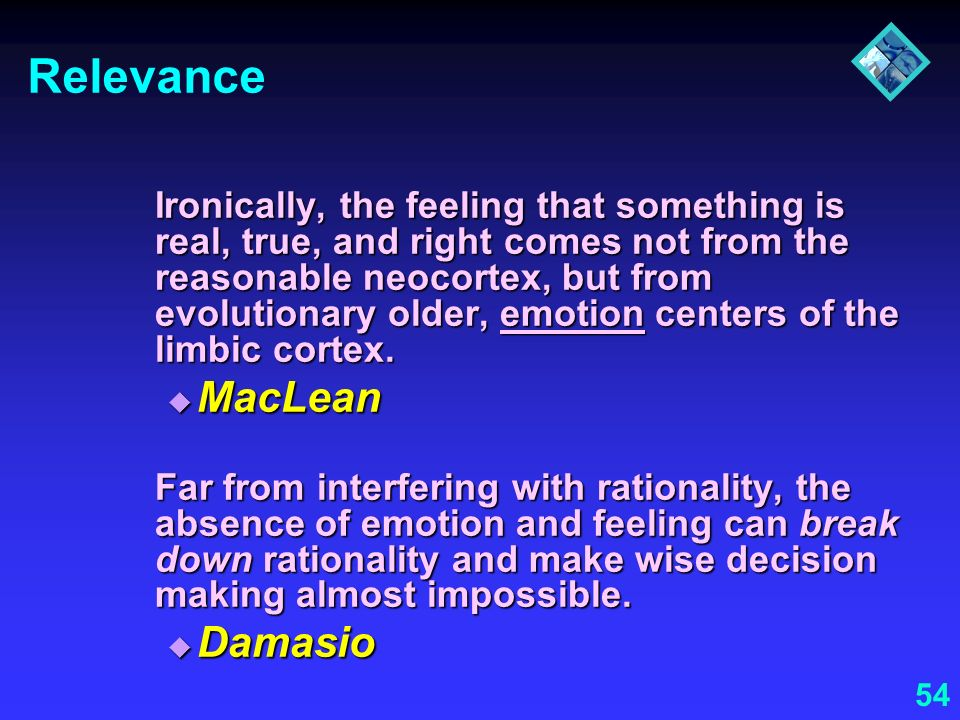 54 Relevance Ironically, the feeling that something is real, true, and right comes not from the reasonable neocortex, but from evolutionary older, emo