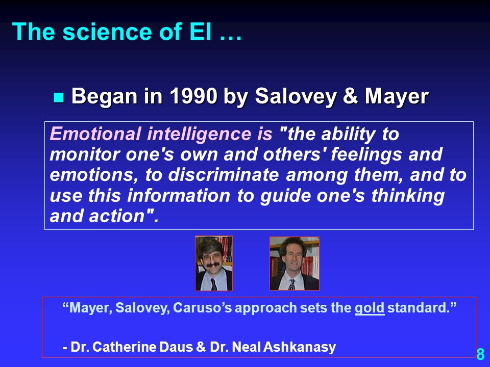 8 The science of EI … Began in 1990 by Salovey & Mayer Began in 1990 by Salovey & Mayer Mayer, Salovey, Carusos approach sets the gold standard. - Dr.