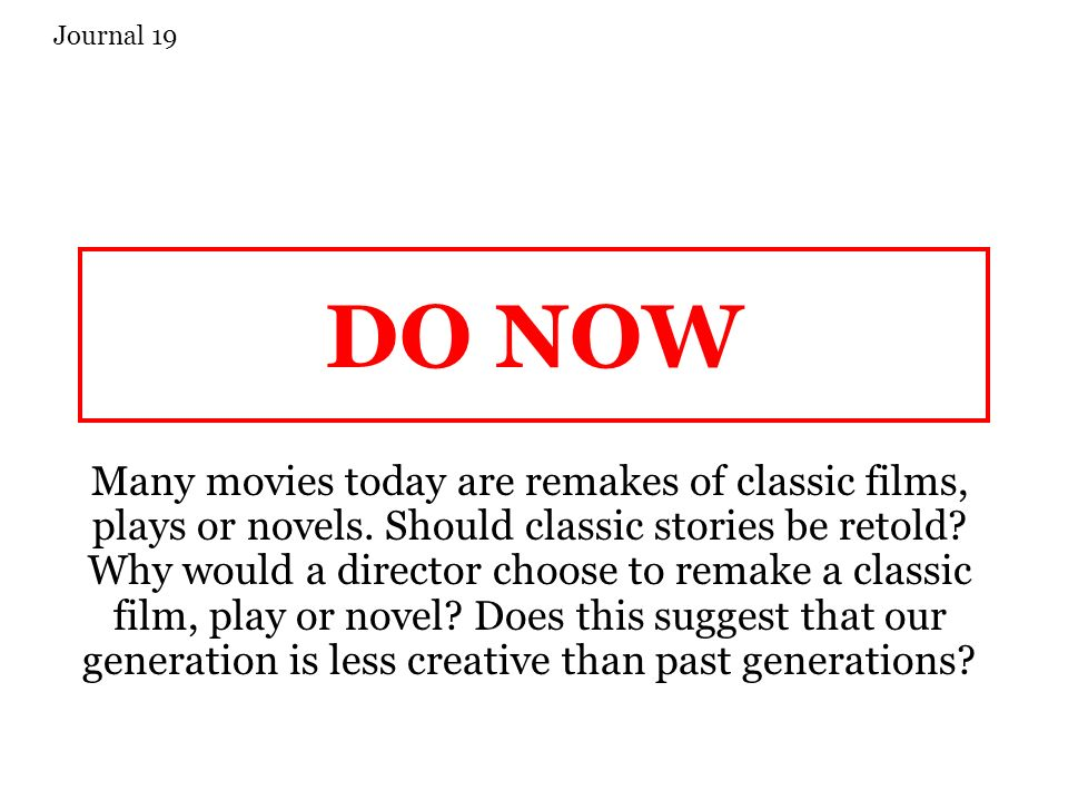 DO NOW Many movies today are remakes of classic films, plays or novels.