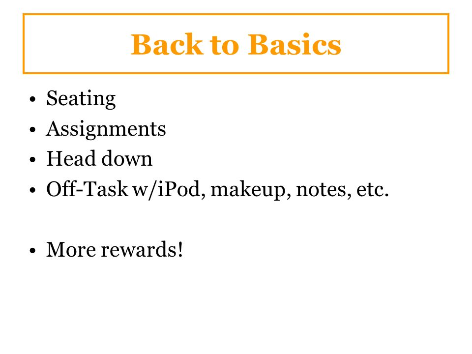 Back to Basics Seating Assignments Head down Off-Task w/iPod, makeup, notes, etc. More rewards!