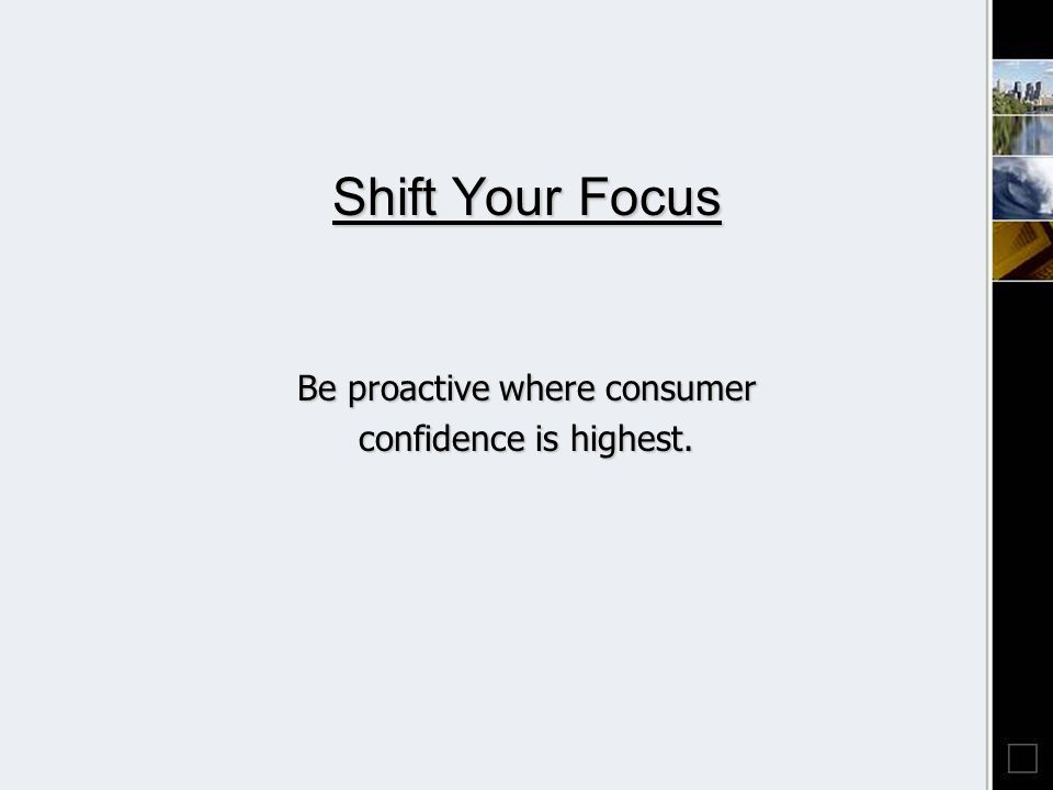 Shift Your Focus Be proactive where consumer confidence is highest.