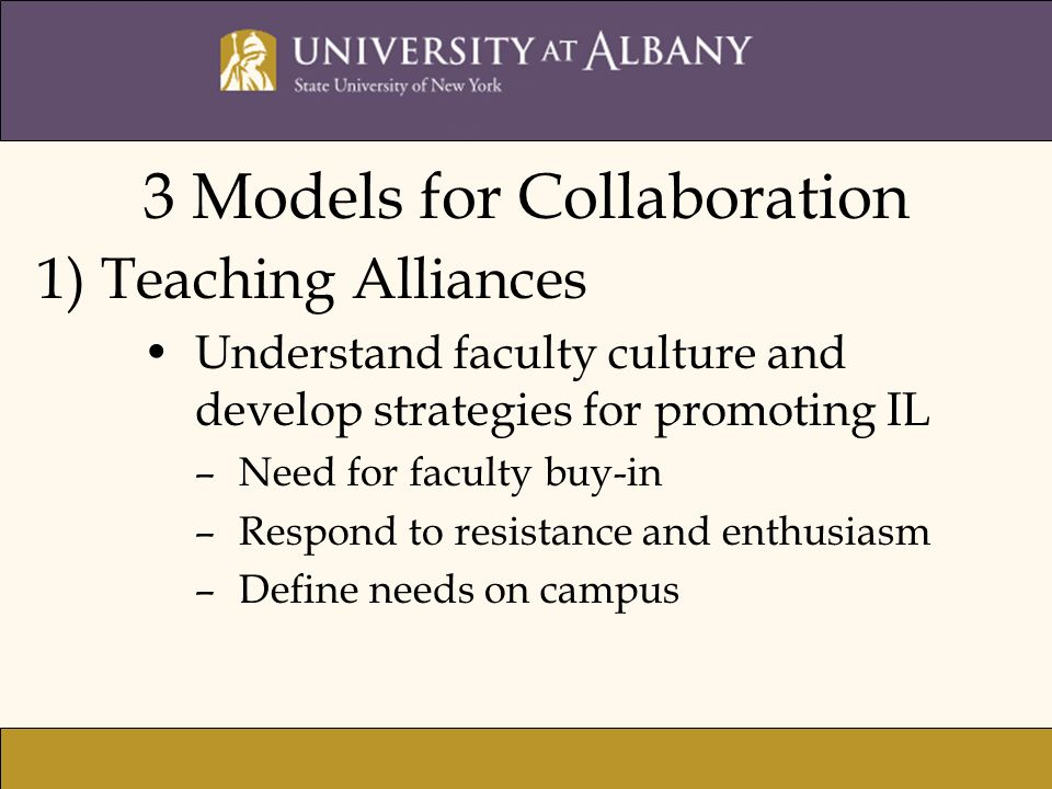 1) Teaching Alliances Understand faculty culture and develop strategies for promoting IL –Need for faculty buy-in –Respond to resistance and enthusiasm –Define needs on campus