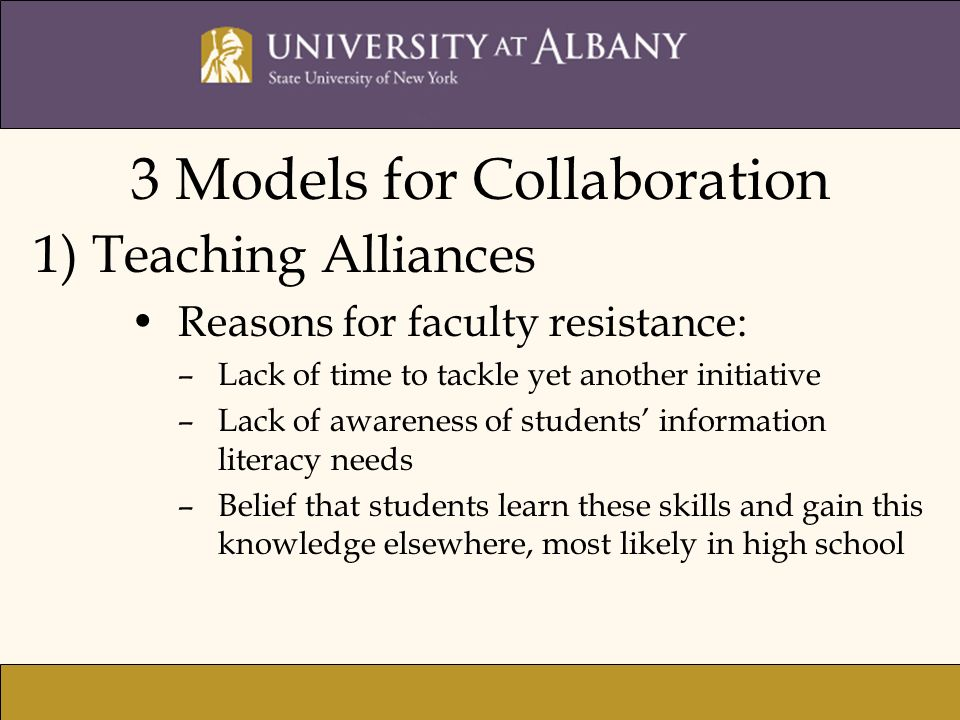 3 Models for Collaboration 1) Teaching Alliances Reasons for faculty resistance: –Lack of time to tackle yet another initiative –Lack of awareness of