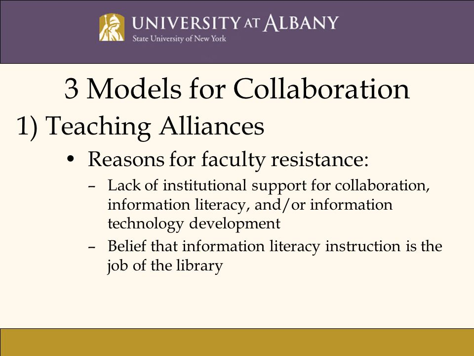 3 Models for Collaboration 1) Teaching Alliances Reasons for faculty resistance: –Lack of institutional support for collaboration, information literacy, and/or information technology development –Belief that information literacy instruction is the job of the library