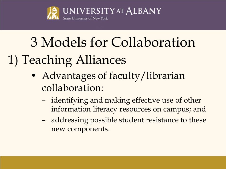 3 Models for Collaboration 1) Teaching Alliances Advantages of faculty/librarian collaboration: –identifying and making effective use of other information literacy resources on campus; and –addressing possible student resistance to these new components.