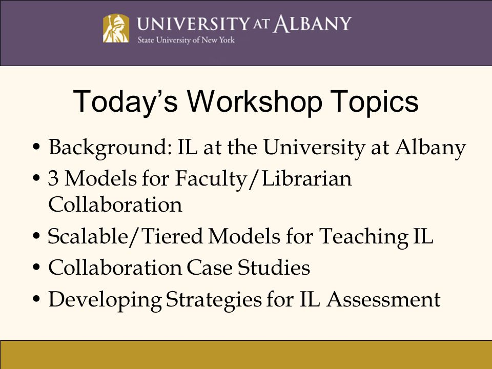 Todays Workshop Topics Background: IL at the University at Albany 3 Models for Faculty/Librarian Collaboration Scalable/Tiered Models for Teaching IL Collaboration Case Studies Developing Strategies for IL Assessment