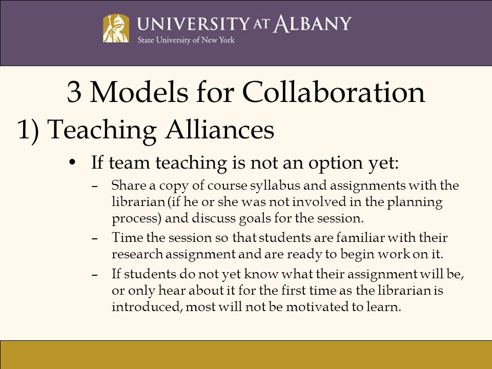3 Models for Collaboration 1) Teaching Alliances If team teaching is not an option yet: –Share a copy of course syllabus and assignments with the librarian (if he or she was not involved in the planning process) and discuss goals for the session.