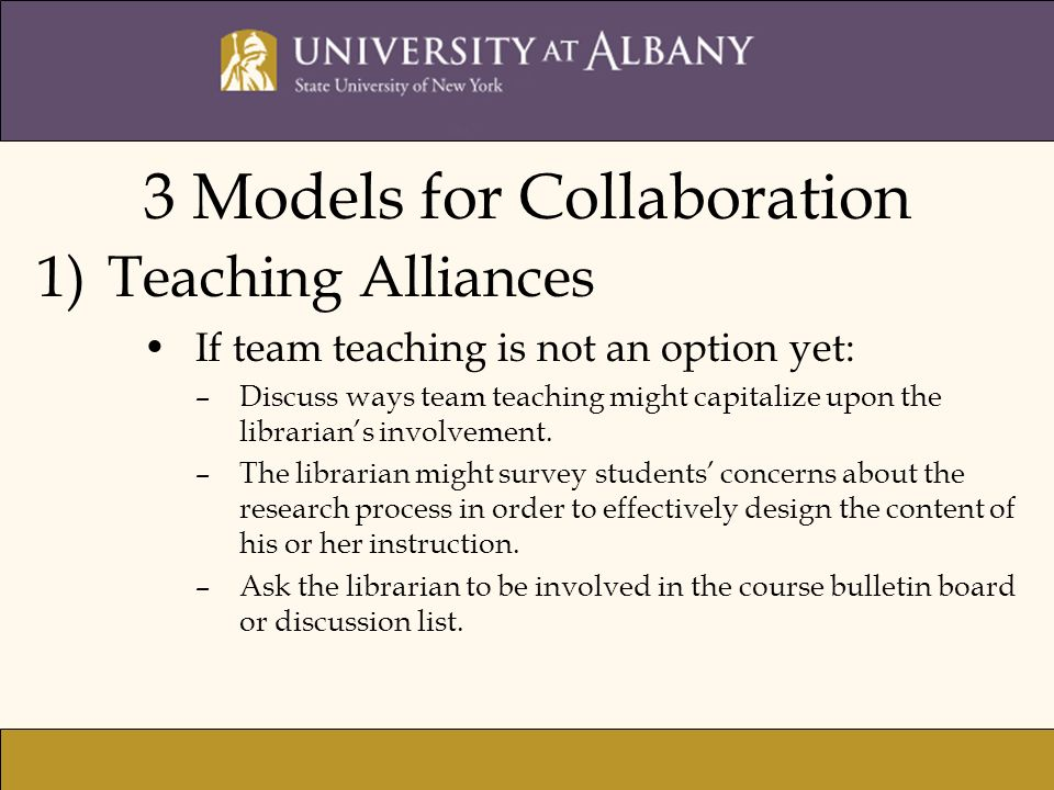 3 Models for Collaboration 1)Teaching Alliances If team teaching is not an option yet: –Discuss ways team teaching might capitalize upon the librarian